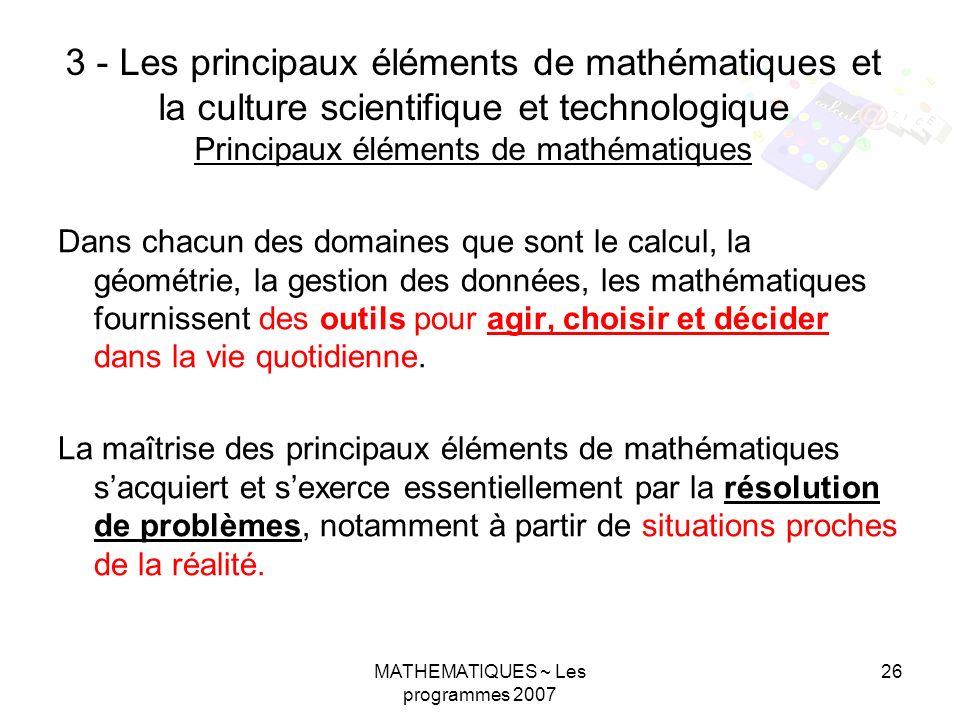 MATHEMATIQUES ~ Les programmes 2007 26 3 - Les principaux éléments de mathématiques et la culture scientifique et technologique Principaux éléments de mathématiques Dans chacun des domaines que sont le calcul, la géométrie, la gestion des données, les mathématiques fournissent des outils pour agir, choisir et décider dans la vie quotidienne.