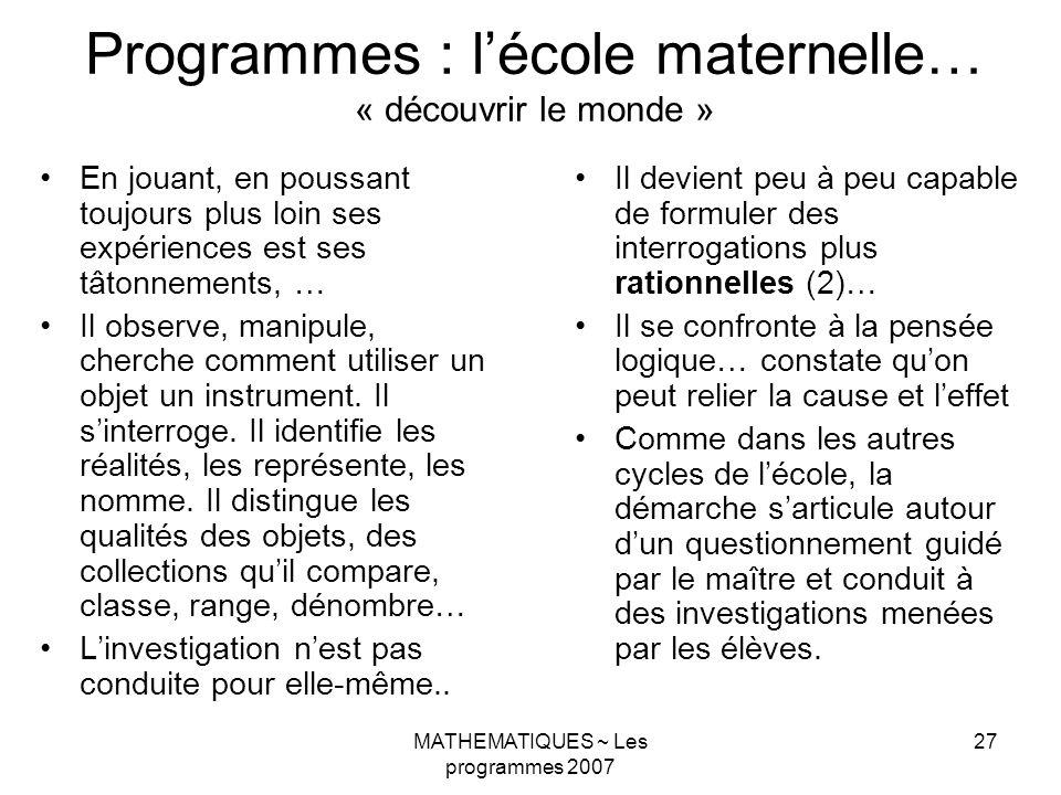MATHEMATIQUES ~ Les programmes 2007 27 Programmes : lécole maternelle… « découvrir le monde » En jouant, en poussant toujours plus loin ses expérience