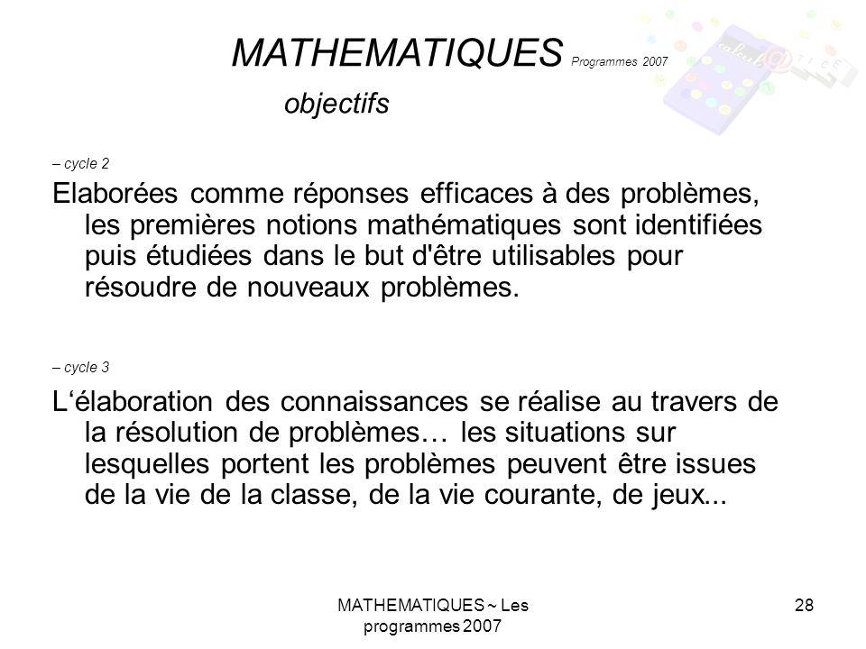 MATHEMATIQUES ~ Les programmes 2007 28 – cycle 2 Elaborées comme réponses efficaces à des problèmes, les premières notions mathématiques sont identifiées puis étudiées dans le but d être utilisables pour résoudre de nouveaux problèmes.
