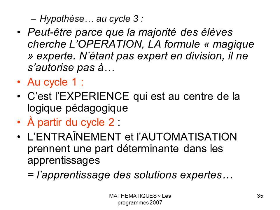 MATHEMATIQUES ~ Les programmes 2007 35 –Hypothèse… au cycle 3 : Peut-être parce que la majorité des élèves cherche LOPERATION, LA formule « magique » experte.