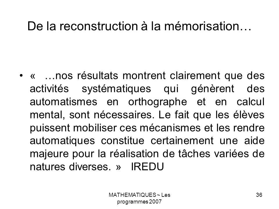 MATHEMATIQUES ~ Les programmes 2007 36 De la reconstruction à la mémorisation… « …nos résultats montrent clairement que des activités systématiques qui génèrent des automatismes en orthographe et en calcul mental, sont nécessaires.