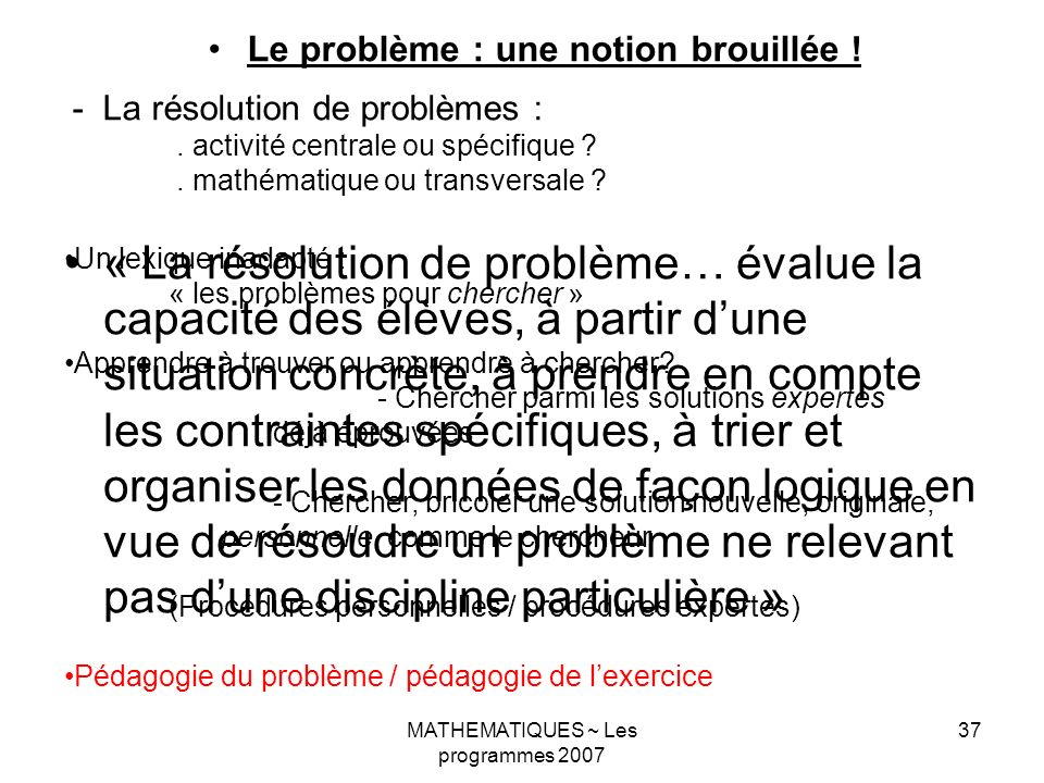 MATHEMATIQUES ~ Les programmes 2007 37 Le problème : une notion brouillée ! - La résolution de problèmes :. activité centrale ou spécifique ?. mathéma