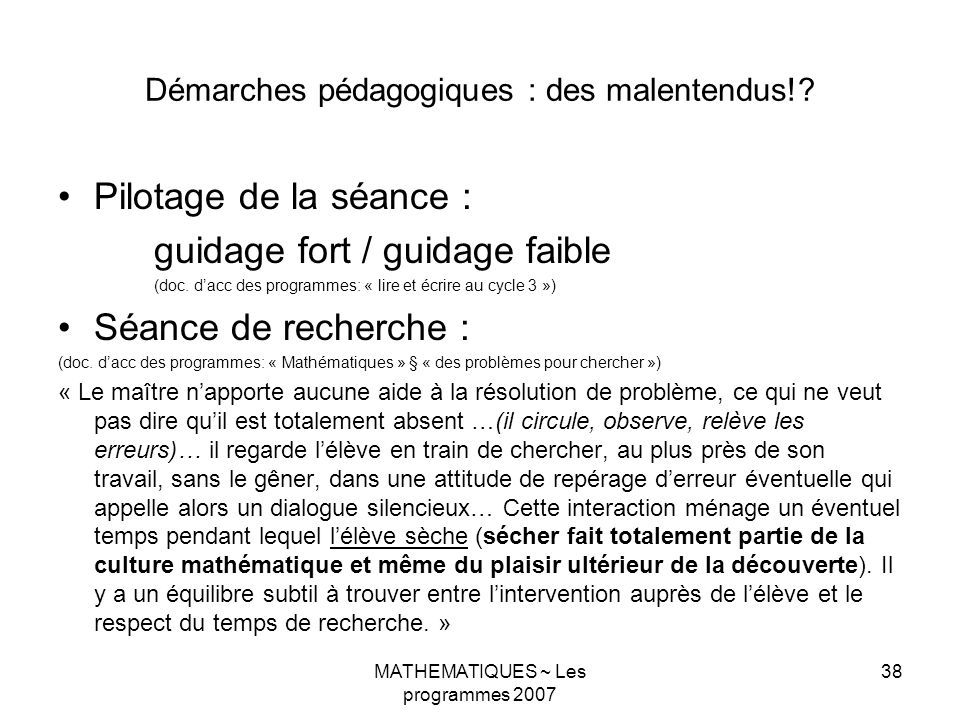 MATHEMATIQUES ~ Les programmes 2007 38 Démarches pédagogiques : des malentendus!? Pilotage de la séance : guidage fort / guidage faible (doc. dacc des