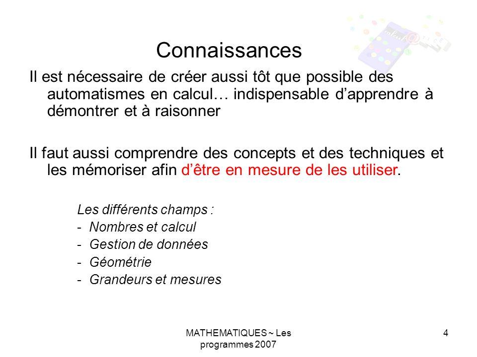 MATHEMATIQUES ~ Les programmes 2007 4 Il est nécessaire de créer aussi tôt que possible des automatismes en calcul… indispensable dapprendre à démontr
