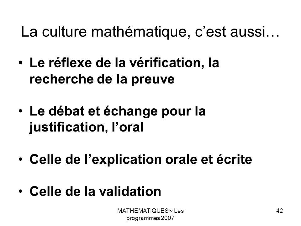 MATHEMATIQUES ~ Les programmes 2007 42 La culture mathématique, cest aussi… Le réflexe de la vérification, la recherche de la preuve Le débat et échan