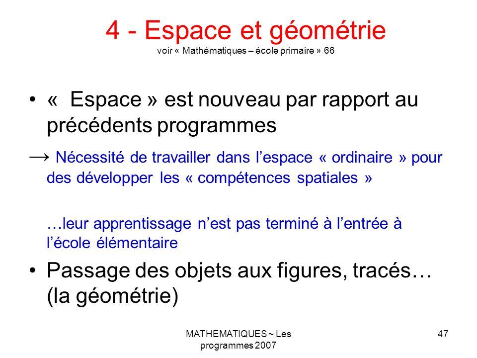 MATHEMATIQUES ~ Les programmes 2007 47 4 - Espace et géométrie voir « Mathématiques – école primaire » 66 « Espace » est nouveau par rapport au précéd