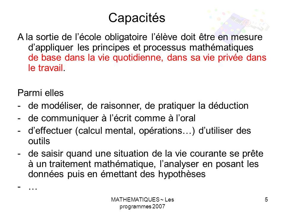 MATHEMATIQUES ~ Les programmes 2007 5 A la sortie de lécole obligatoire lélève doit être en mesure dappliquer les principes et processus mathématiques