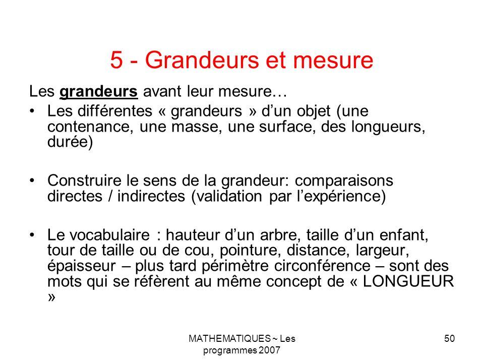 MATHEMATIQUES ~ Les programmes 2007 50 5 - Grandeurs et mesure Les grandeurs avant leur mesure… Les différentes « grandeurs » dun objet (une contenance, une masse, une surface, des longueurs, durée) Construire le sens de la grandeur: comparaisons directes / indirectes (validation par lexpérience) Le vocabulaire : hauteur dun arbre, taille dun enfant, tour de taille ou de cou, pointure, distance, largeur, épaisseur – plus tard périmètre circonférence – sont des mots qui se réfèrent au même concept de « LONGUEUR »