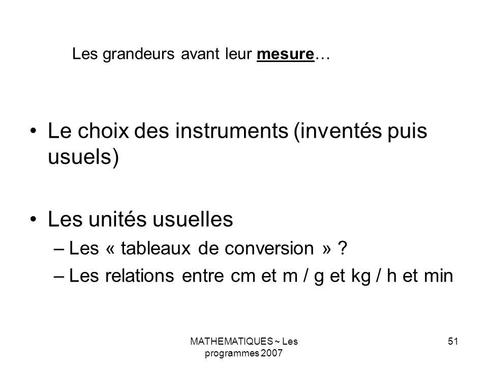 MATHEMATIQUES ~ Les programmes 2007 51 Le choix des instruments (inventés puis usuels) Les unités usuelles –Les « tableaux de conversion » .