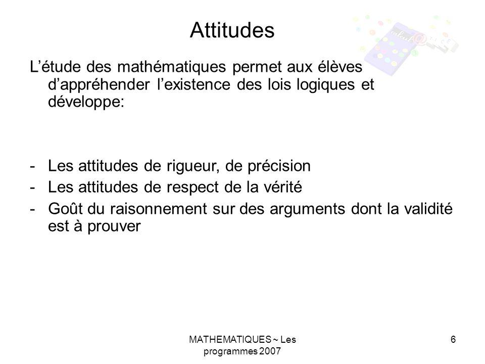 MATHEMATIQUES ~ Les programmes 2007 6 Létude des mathématiques permet aux élèves dappréhender lexistence des lois logiques et développe: -Les attitudes de rigueur, de précision -Les attitudes de respect de la vérité -Goût du raisonnement sur des arguments dont la validité est à prouver Attitudes