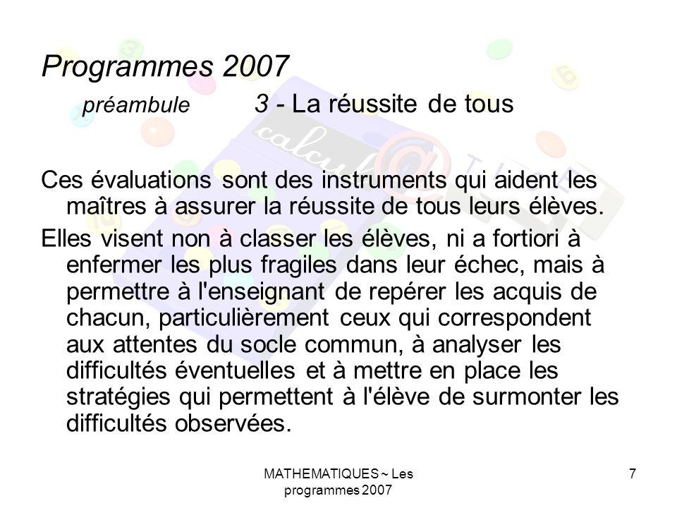 MATHEMATIQUES ~ Les programmes 2007 7 Programmes 2007 préambule 3 - La réussite de tous Ces évaluations sont des instruments qui aident les maîtres à assurer la réussite de tous leurs élèves.