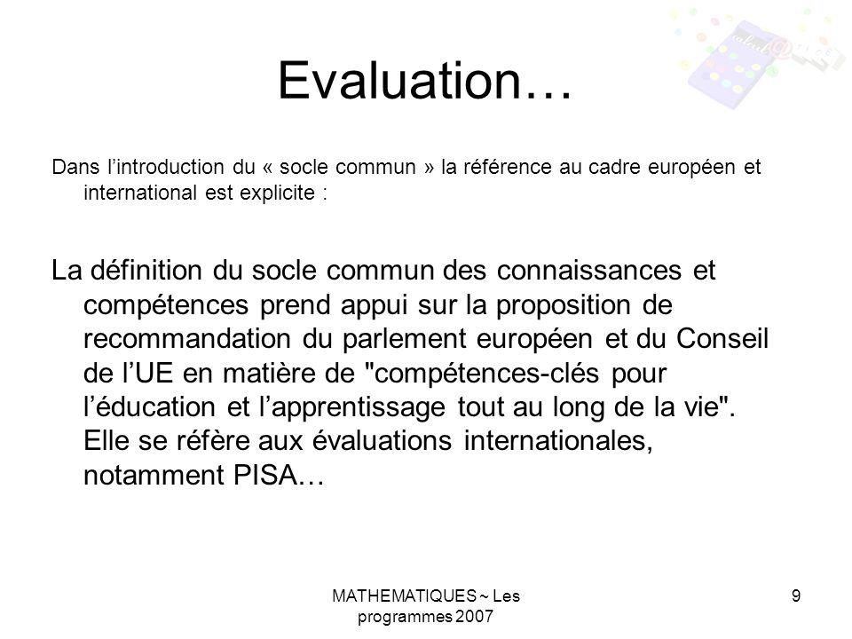 MATHEMATIQUES ~ Les programmes 2007 9 Evaluation… Dans lintroduction du « socle commun » la référence au cadre européen et international est explicite