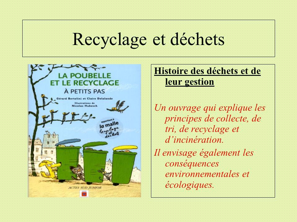 Recyclage et déchets Histoire des déchets et de leur gestion Un ouvrage qui explique les principes de collecte, de tri, de recyclage et dincinération.