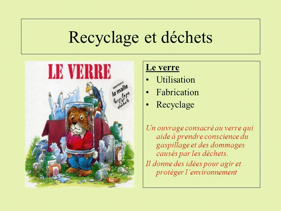 Recyclage et déchets Le verre Utilisation Fabrication Recyclage Un ouvrage consacré au verre qui aide à prendre conscience du gaspillage et des dommag
