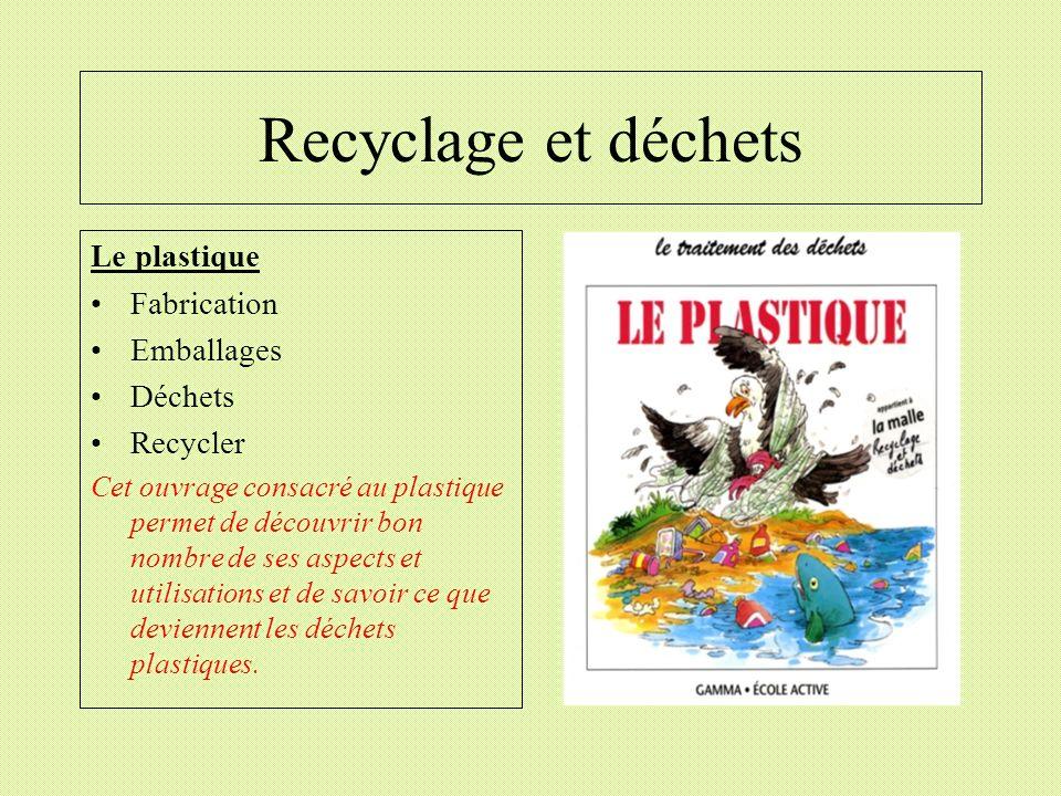 Recyclage et déchets Le plastique Fabrication Emballages Déchets Recycler Cet ouvrage consacré au plastique permet de découvrir bon nombre de ses aspe