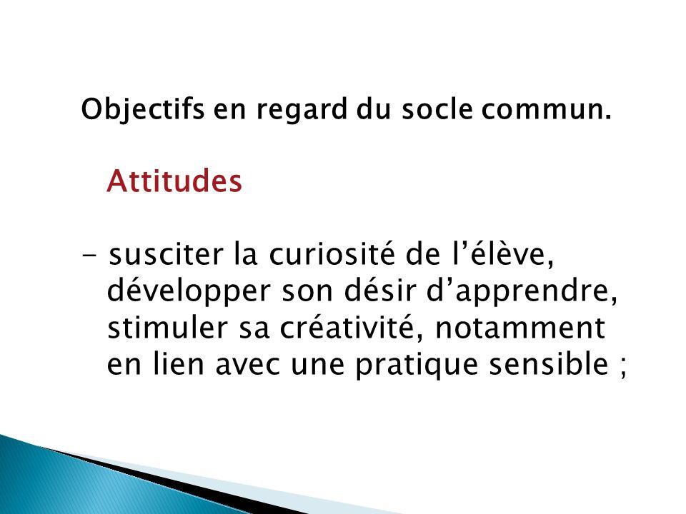 Attitudes - susciter la curiosité de lélève, développer son désir dapprendre, stimuler sa créativité, notamment en lien avec une pratique sensible ;