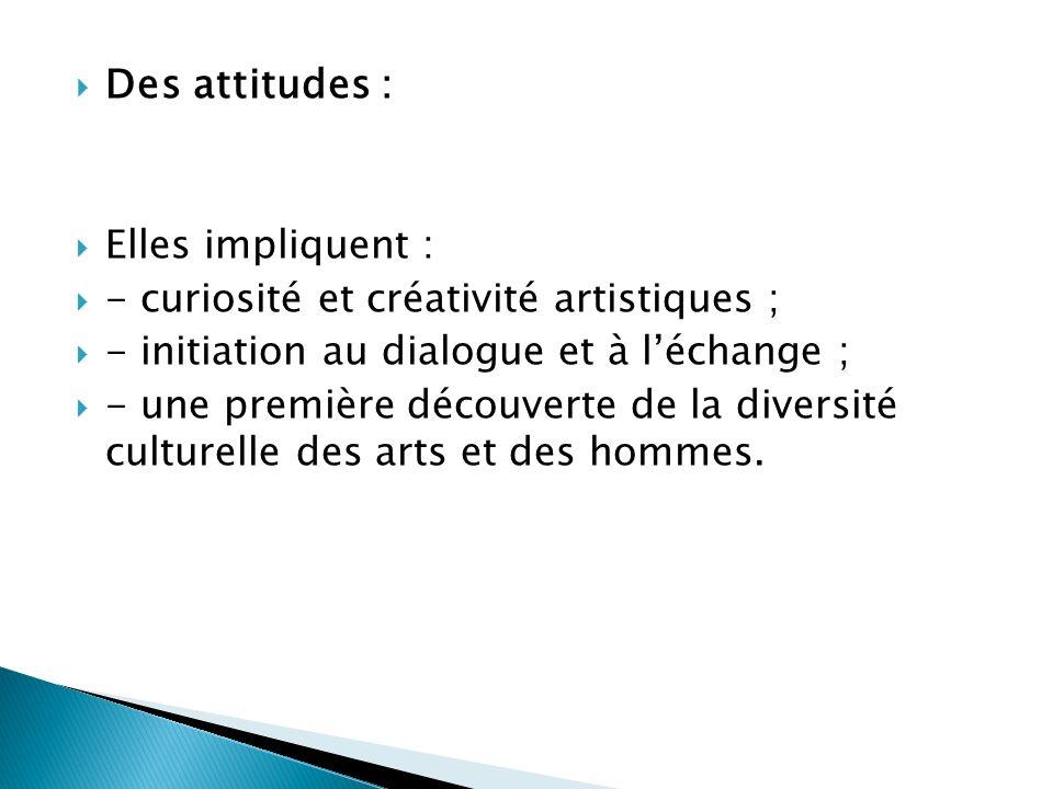 Des attitudes : Elles impliquent : - curiosité et créativité artistiques ; - initiation au dialogue et à léchange ; - une première découverte de la di