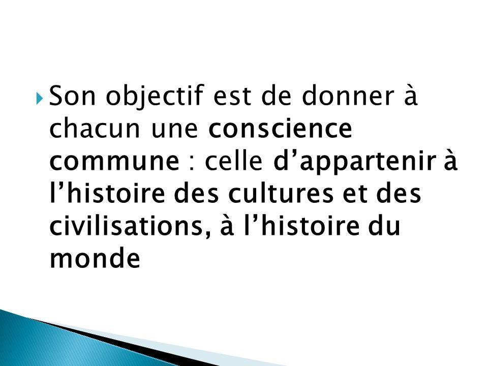Son objectif est de donner à chacun une conscience commune : celle dappartenir à lhistoire des cultures et des civilisations, à lhistoire du monde