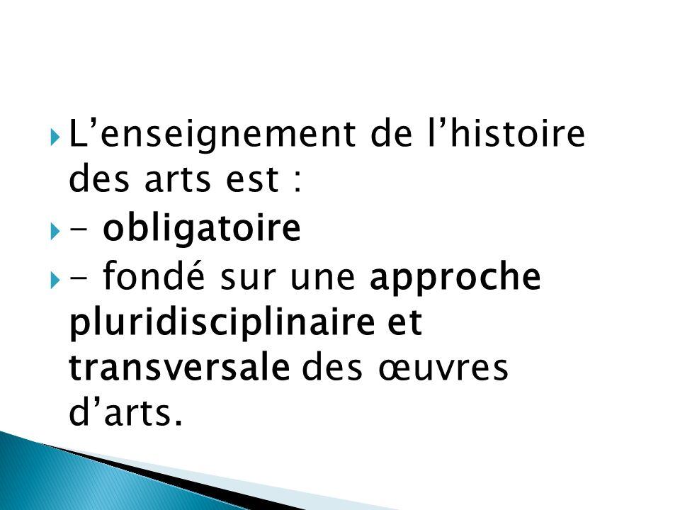Lenseignement de lhistoire des arts est : - obligatoire - fondé sur une approche pluridisciplinaire et transversale des œuvres darts.