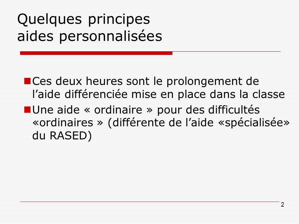 Quelques principes aides personnalisées Ces deux heures sont le prolongement de laide différenciée mise en place dans la classe Une aide « ordinaire » pour des difficultés «ordinaires » (différente de laide «spécialisée» du RASED) 2