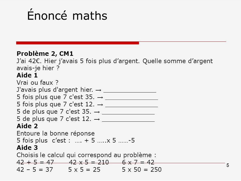 Énoncé maths 5 Problème 2, CM1 Jai 42. Hier javais 5 fois plus dargent. Quelle somme dargent avais-je hier ? Aide 1 Vrai ou faux ? J'avais plus d'arge
