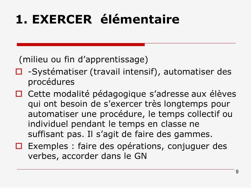 1. EXERCER élémentaire (milieu ou fin dapprentissage) -Systématiser (travail intensif), automatiser des procédures Cette modalité pédagogique sadresse