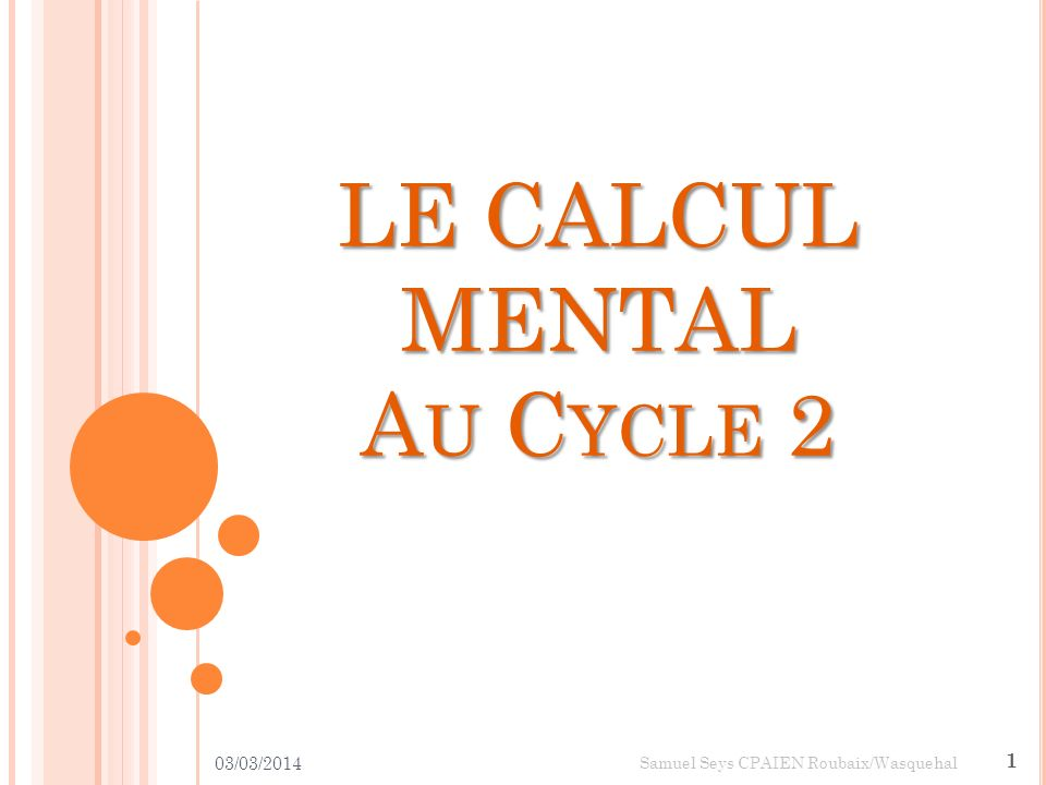 LE CALCUL MENTAL AU CYCLE 2 03/03/2014 1 Samuel Seys CPAIEN Roubaix/Wasquehal
