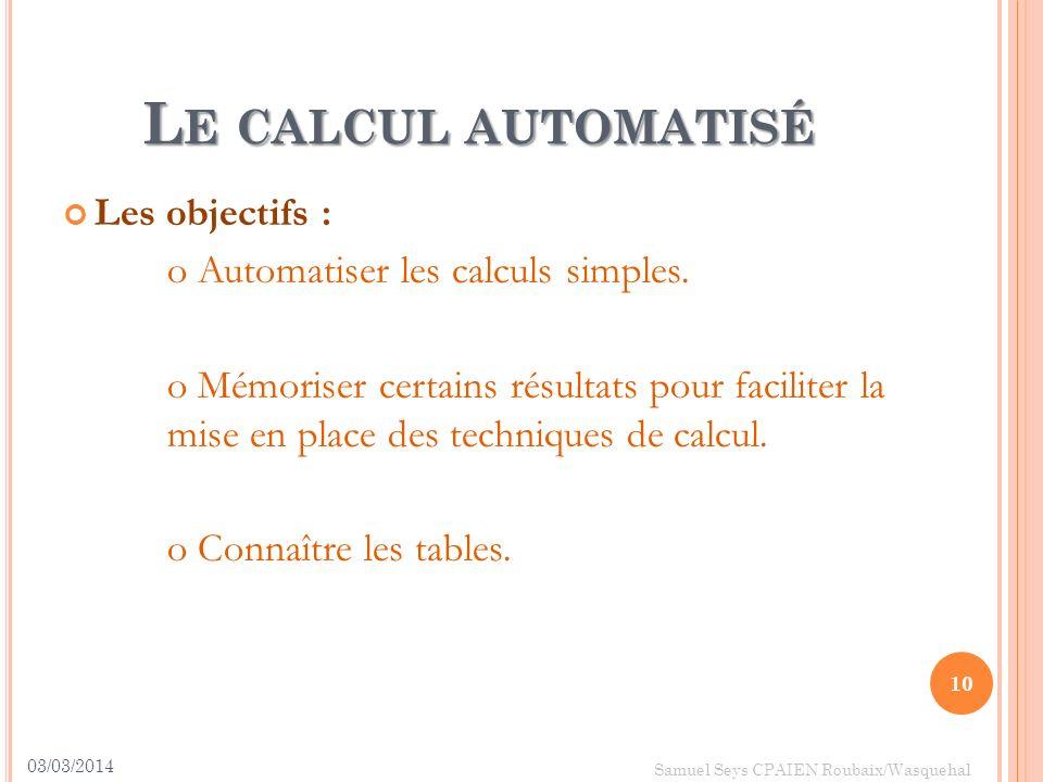 L E CALCUL AUTOMATISÉ Les objectifs : o Automatiser les calculs simples. o Mémoriser certains résultats pour faciliter la mise en place des techniques