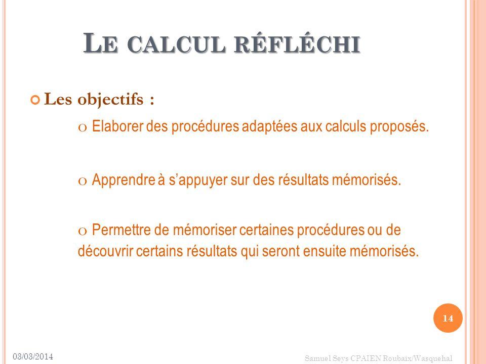 L E CALCUL RÉFLÉCHI Les objectifs : o Elaborer des procédures adaptées aux calculs proposés. o Apprendre à sappuyer sur des résultats mémorisés. o Per