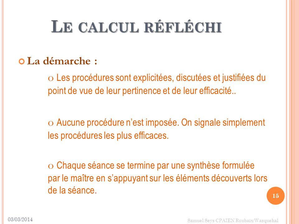 L E CALCUL RÉFLÉCHI La démarche : o Les procédures sont explicitées, discutées et justifiées du point de vue de leur pertinence et de leur efficacité.
