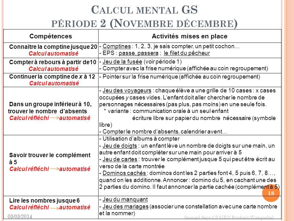 03/03/2014 18 Samuel Seys CPAIEN Roubaix/Wasquehal C ALCUL MENTAL GS PÉRIODE 2 (N OVEMBRE DÉCEMBRE ) CompétencesActivités mises en place Connaître la