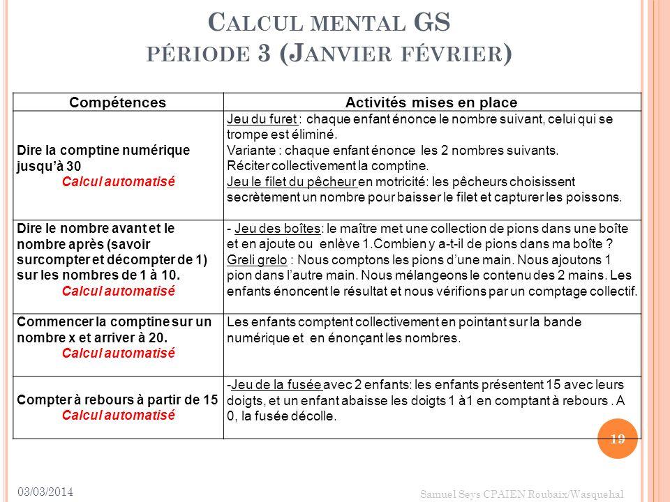 03/03/2014 19 Samuel Seys CPAIEN Roubaix/Wasquehal C ALCUL MENTAL GS PÉRIODE 3 (J ANVIER FÉVRIER ) CompétencesActivités mises en place Dire la comptin