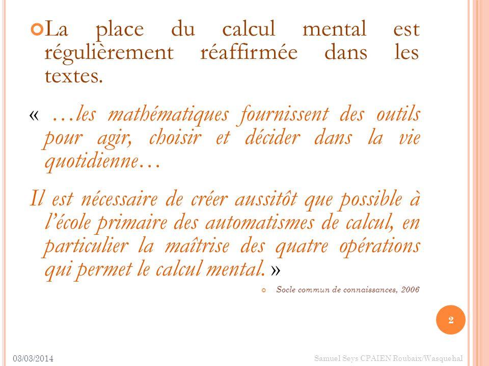 03/03/2014 2 Samuel Seys CPAIEN Roubaix/Wasquehal La place du calcul mental est régulièrement réaffirmée dans les textes. « …les mathématiques fournis