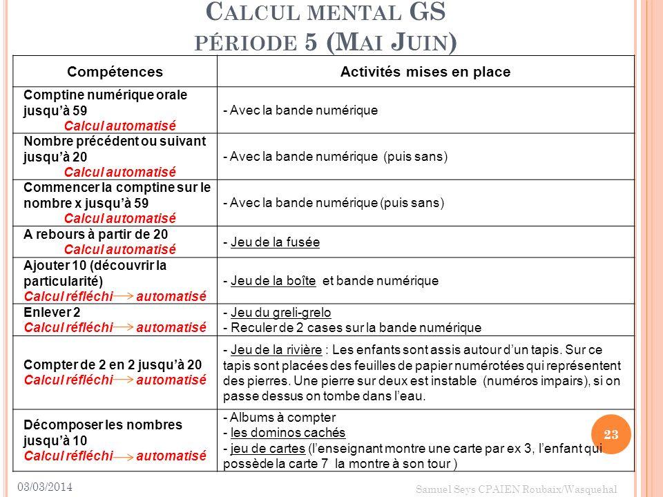 03/03/2014 23 Samuel Seys CPAIEN Roubaix/Wasquehal C ALCUL MENTAL GS PÉRIODE 5 (M AI J UIN ) CompétencesActivités mises en place Comptine numérique or