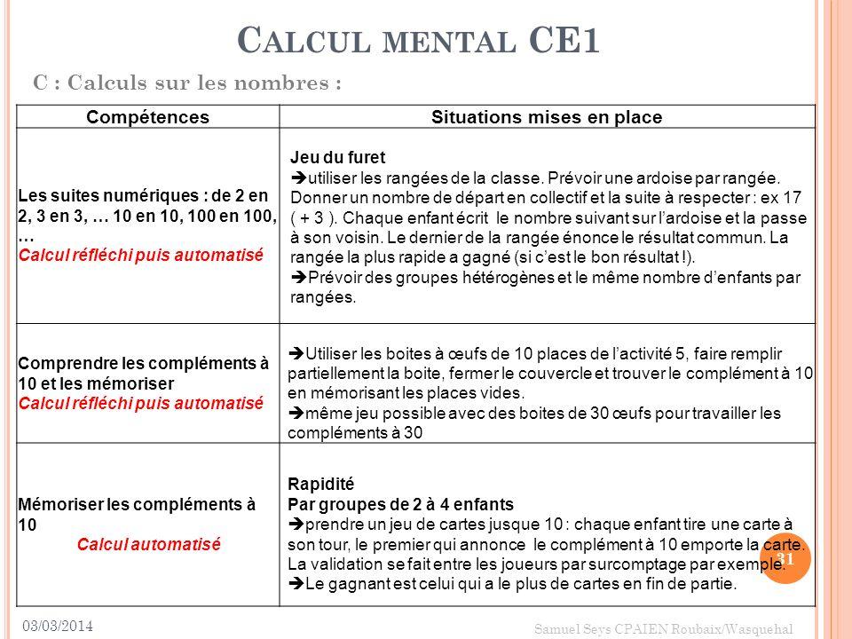 03/03/2014 31 Samuel Seys CPAIEN Roubaix/Wasquehal C ALCUL MENTAL CE1 C : Calculs sur les nombres : CompétencesSituations mises en place Les suites nu