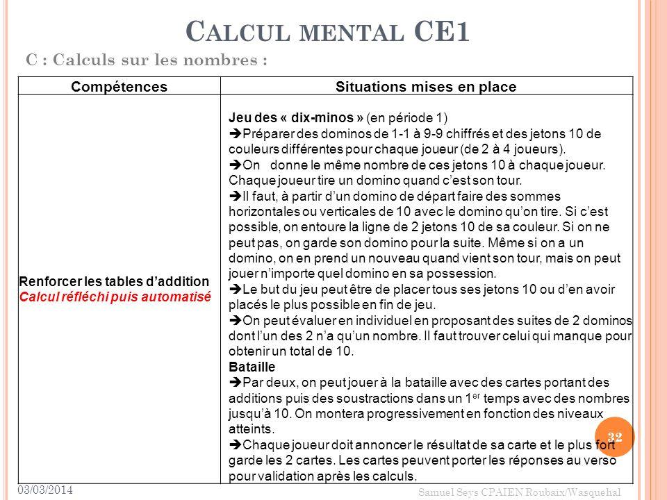 03/03/2014 32 Samuel Seys CPAIEN Roubaix/Wasquehal C ALCUL MENTAL CE1 C : Calculs sur les nombres : CompétencesSituations mises en place Renforcer les