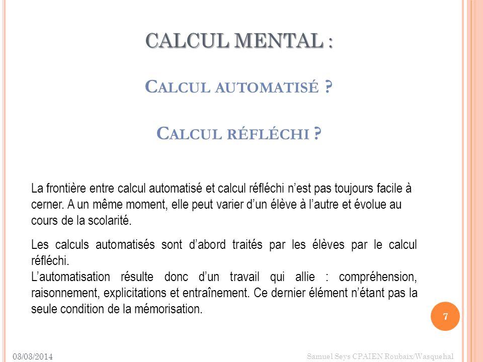 CALCUL MENTAL : CALCUL MENTAL : C ALCUL AUTOMATISÉ ? C ALCUL RÉFLÉCHI ? 03/03/2014 7 Samuel Seys CPAIEN Roubaix/Wasquehal La frontière entre calcul au