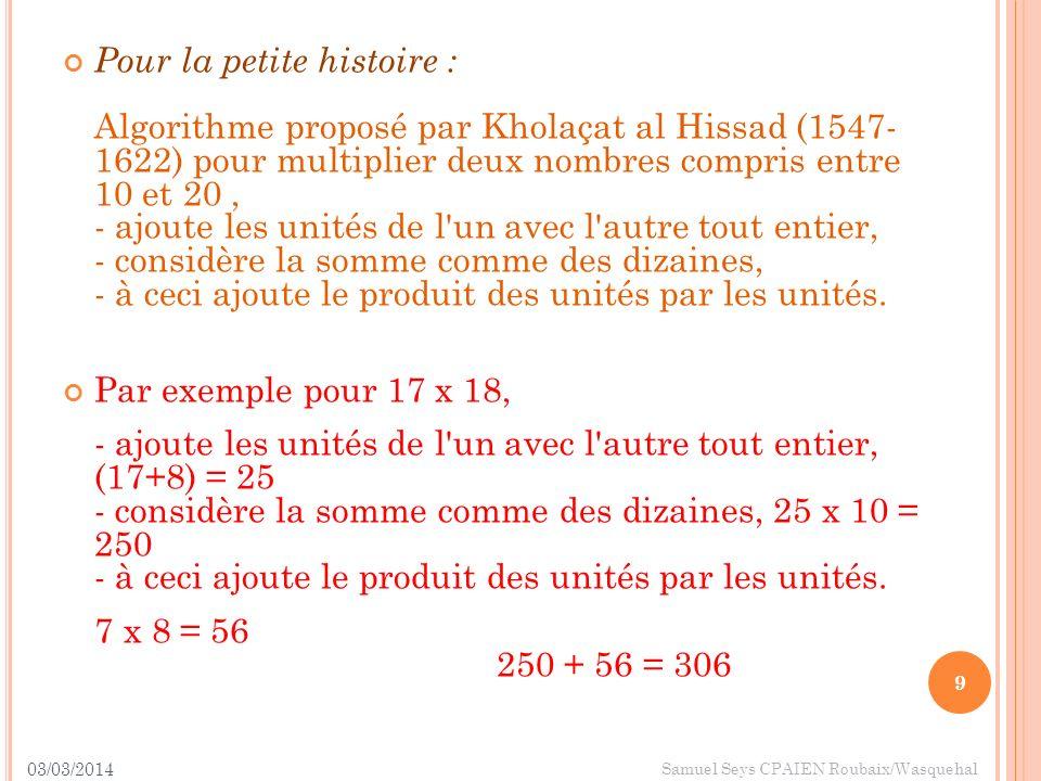 03/03/2014 9 Samuel Seys CPAIEN Roubaix/Wasquehal Pour la petite histoire : Algorithme proposé par Kholaçat al Hissad (1547- 1622) pour multiplier deu