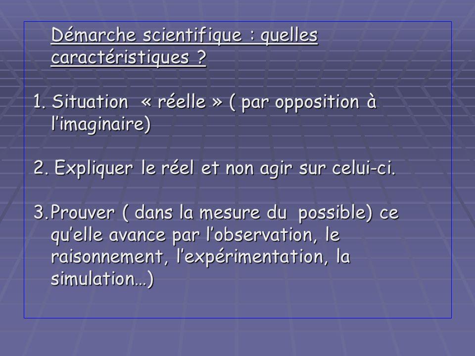 Démarche scientifique : quelles caractéristiques ? 1. Situation « réelle » ( par opposition à limaginaire) 2. Expliquer le réel et non agir sur celui-