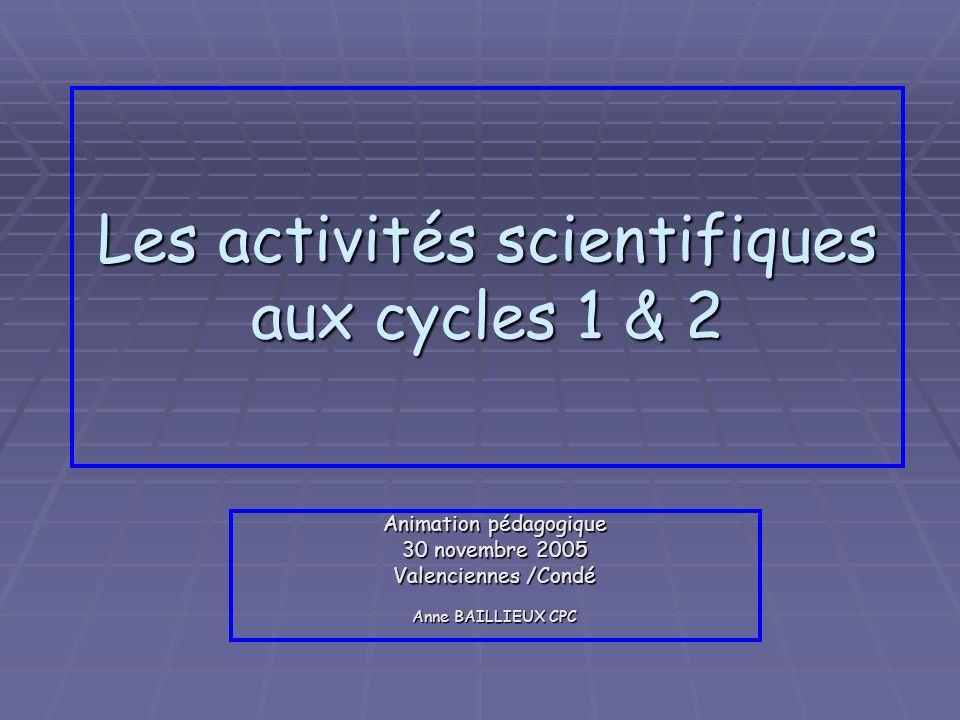 Les activités scientifiques aux cycles 1 & 2 Animation pédagogique 30 novembre 2005 Valenciennes /Condé Anne BAILLIEUX CPC