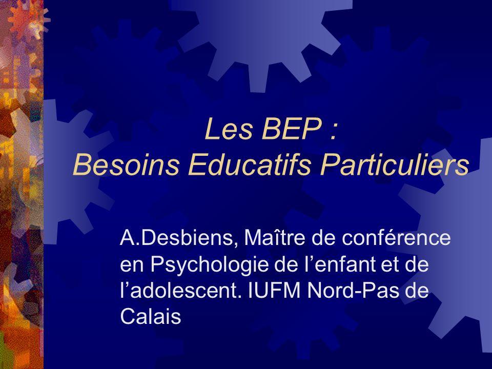 Les BEP : Besoins Educatifs Particuliers A.Desbiens, Maître de conférence en Psychologie de lenfant et de ladolescent. IUFM Nord-Pas de Calais