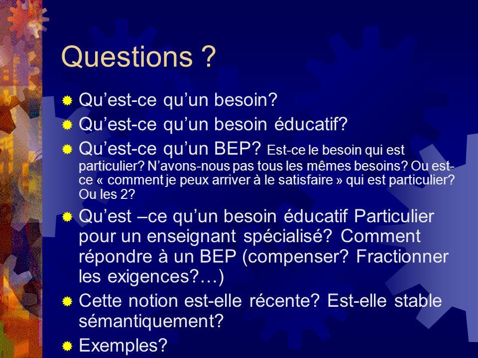 Questions ? Quest-ce quun besoin? Quest-ce quun besoin éducatif? Quest-ce quun BEP? Est-ce le besoin qui est particulier? Navons-nous pas tous les mêm