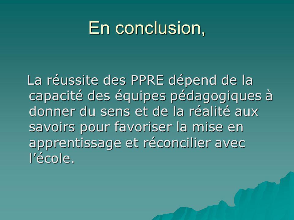 En conclusion, La réussite des PPRE dépend de la capacité des équipes pédagogiques à donner du sens et de la réalité aux savoirs pour favoriser la mis