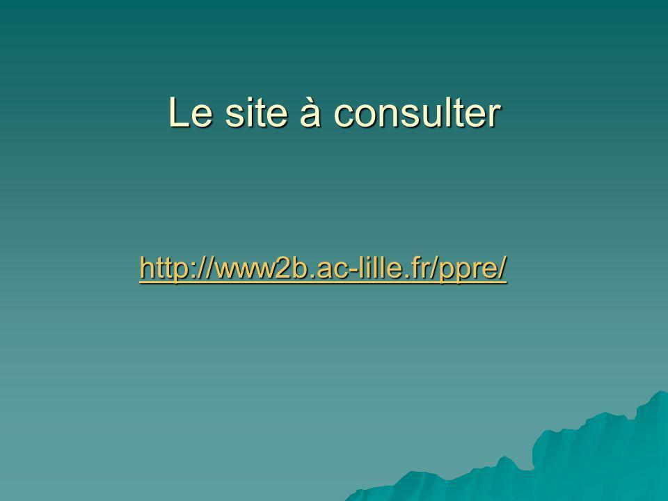 Le site à consulter http://www2b.ac-lille.fr/ppre/ http://www2b.ac-lille.fr/ppre/http://www2b.ac-lille.fr/ppre/