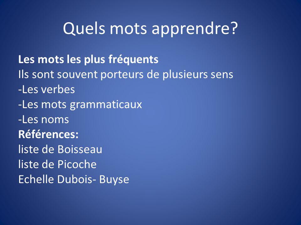 Quels mots apprendre? Les mots les plus fréquents Ils sont souvent porteurs de plusieurs sens -Les verbes -Les mots grammaticaux -Les noms Références: