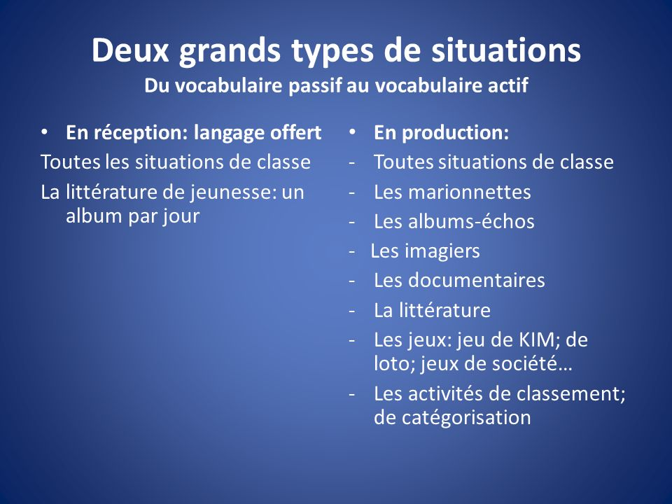 Deux grands types de situations Du vocabulaire passif au vocabulaire actif En réception: langage offert Toutes les situations de classe La littérature