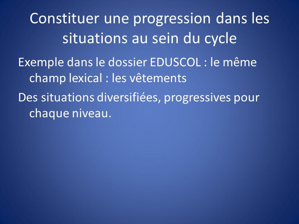 Constituer une progression dans les situations au sein du cycle Exemple dans le dossier EDUSCOL : le même champ lexical : les vêtements Des situations