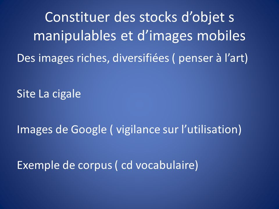 Constituer des stocks dobjet s manipulables et dimages mobiles Des images riches, diversifiées ( penser à lart) Site La cigale Images de Google ( vigi