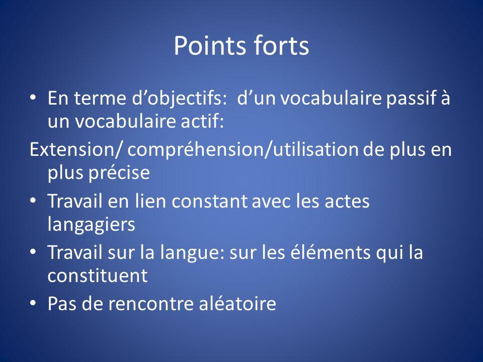 Points forts En terme dobjectifs: dun vocabulaire passif à un vocabulaire actif: Extension/ compréhension/utilisation de plus en plus précise Travail