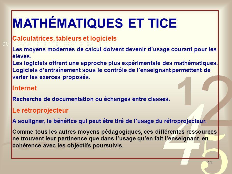 11 MATHÉMATIQUES ET TICE Calculatrices, tableurs et logiciels Les moyens modernes de calcul doivent devenir dusage courant pour les élèves. Les logici